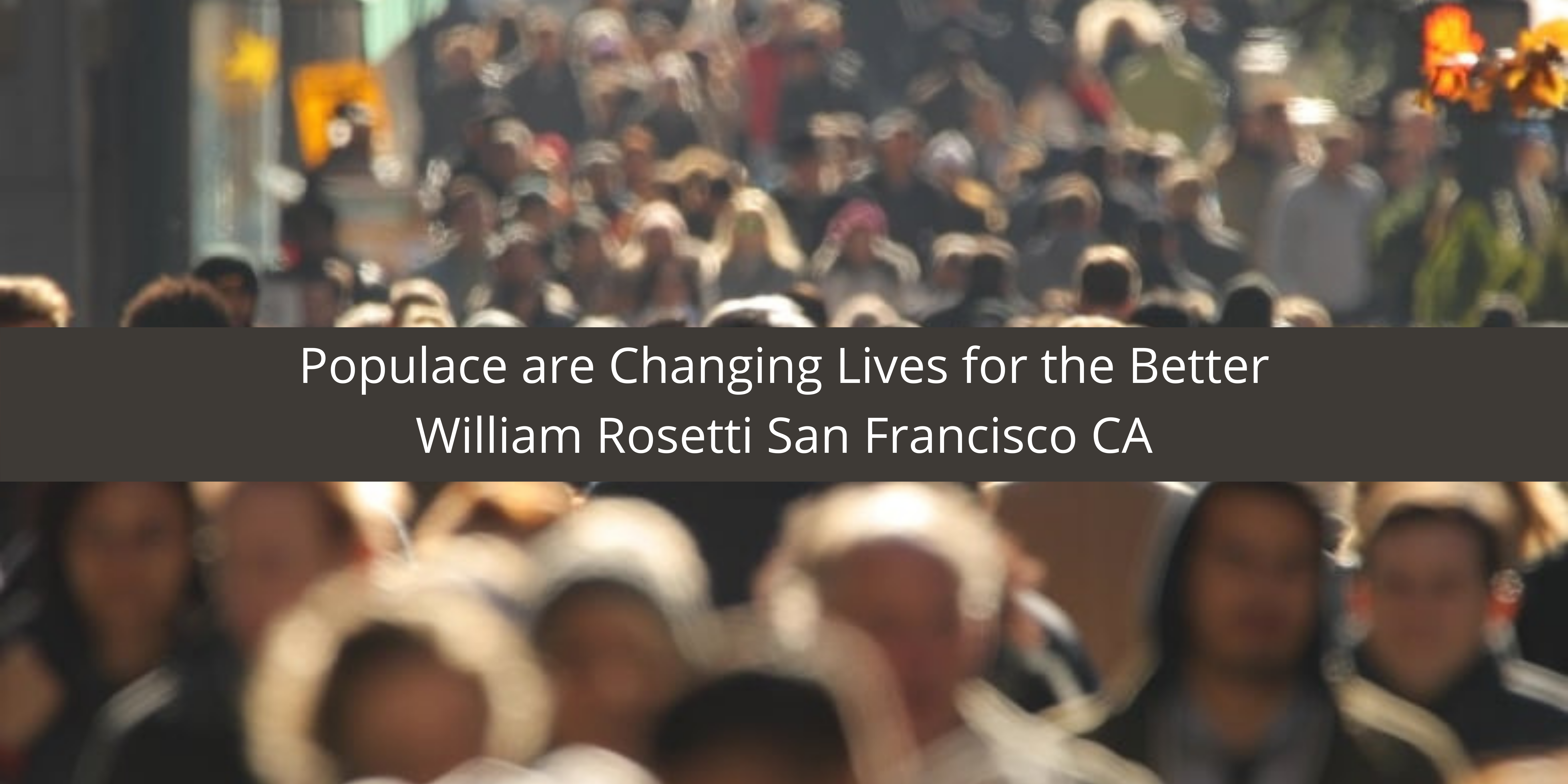 William Rosetti of San Francisco CA and Populace are Changing Lives for the Better